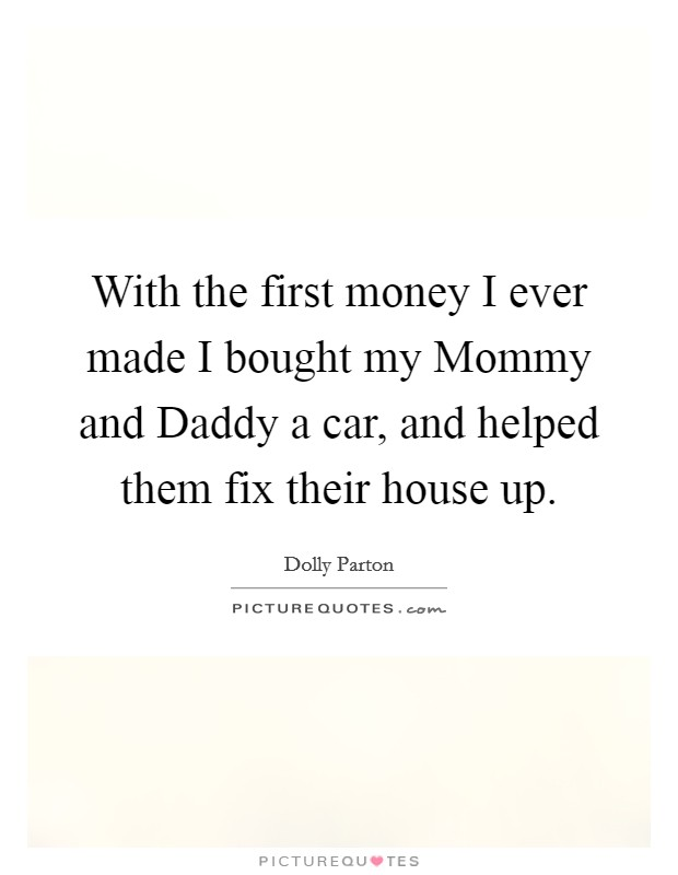 With the first money I ever made I bought my Mommy and Daddy a car, and helped them fix their house up Picture Quote #1