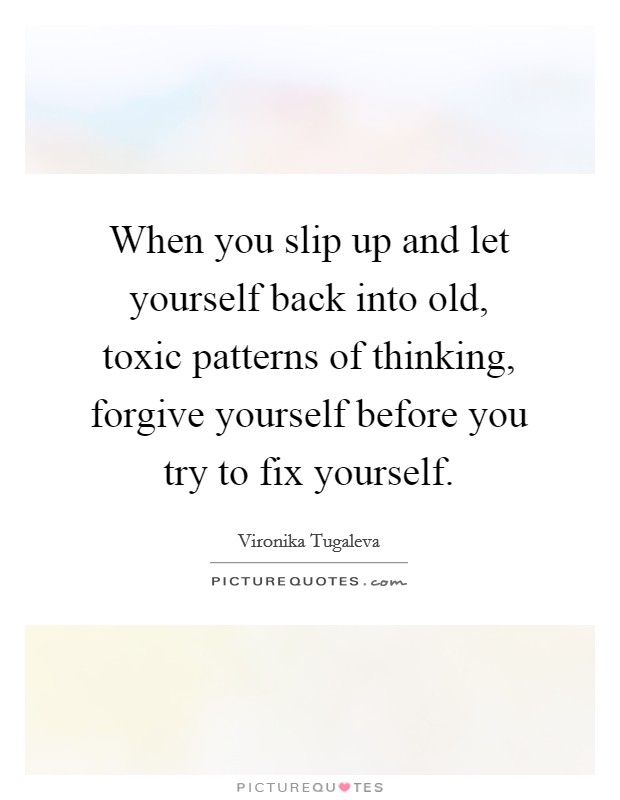 When you slip up and let yourself back into old, toxic patterns of thinking, forgive yourself before you try to fix yourself Picture Quote #1