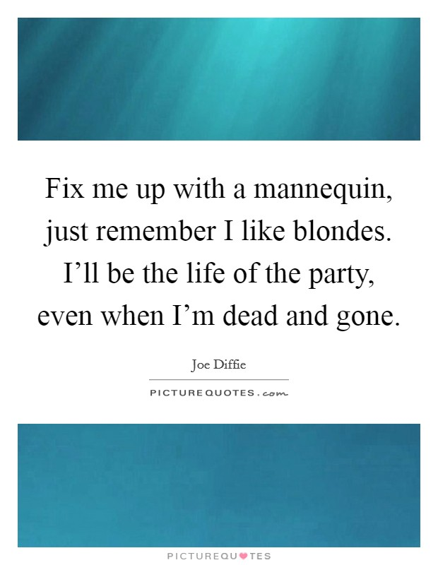 Fix me up with a mannequin, just remember I like blondes. I'll be the life of the party, even when I'm dead and gone Picture Quote #1