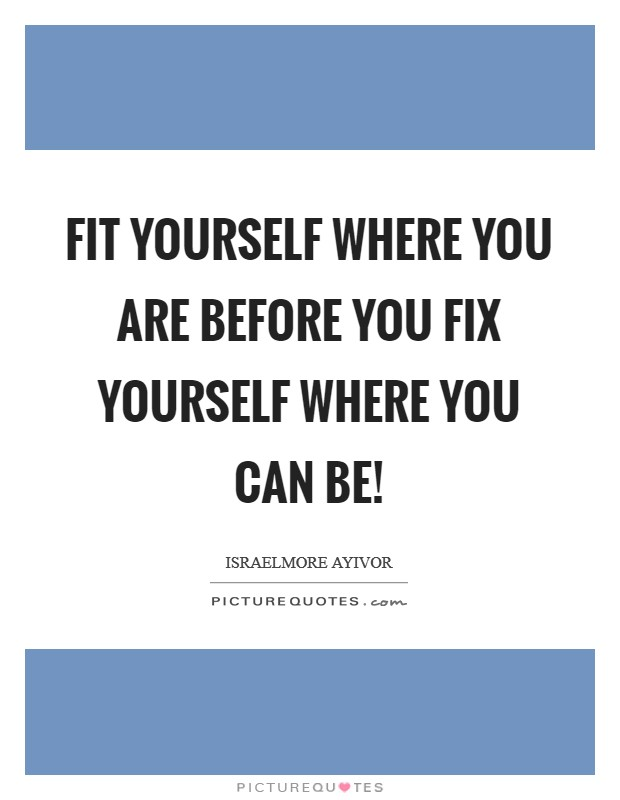 Fit yourself where you are before you fix yourself where you can be! Picture Quote #1