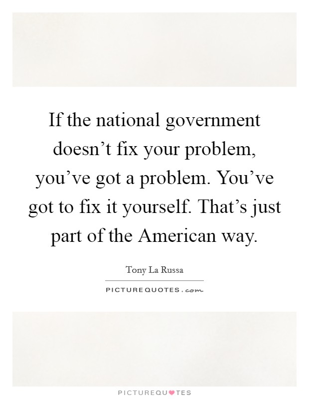 If the national government doesn't fix your problem, you've got a problem. You've got to fix it yourself. That's just part of the American way Picture Quote #1