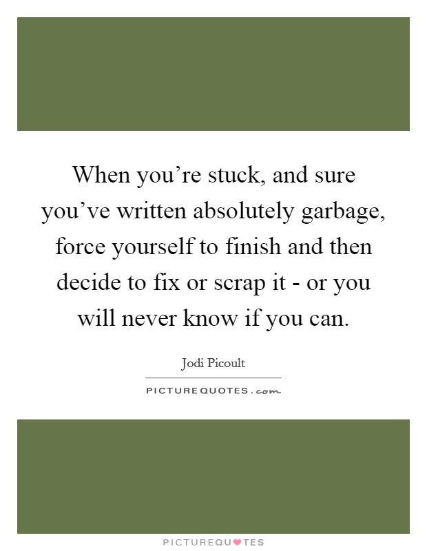 When you're stuck, and sure you've written absolutely garbage, force yourself to finish and then decide to fix or scrap it - or you will never know if you can. Picture Quote #1