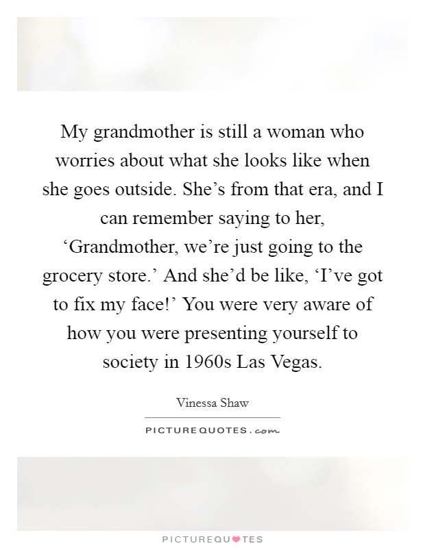 My grandmother is still a woman who worries about what she looks like when she goes outside. She's from that era, and I can remember saying to her, 'Grandmother, we're just going to the grocery store.' And she'd be like, 'I've got to fix my face!' You were very aware of how you were presenting yourself to society in 1960s Las Vegas Picture Quote #1
