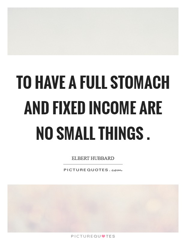 To have a full stomach and fixed income are no small things  Picture Quote #1