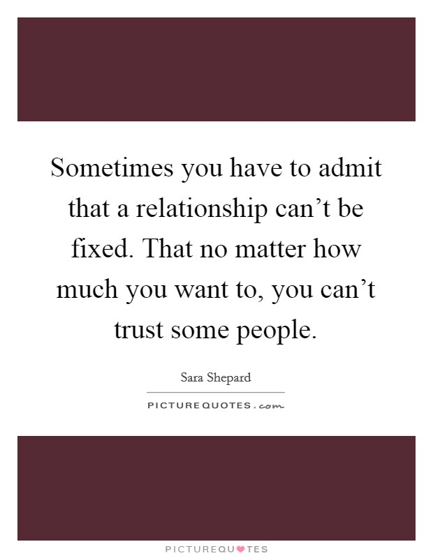 Sometimes you have to admit that a relationship can't be fixed. That no matter how much you want to, you can't trust some people Picture Quote #1
