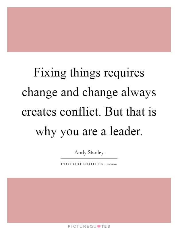 Fixing things requires change and change always creates conflict. But that is why you are a leader Picture Quote #1
