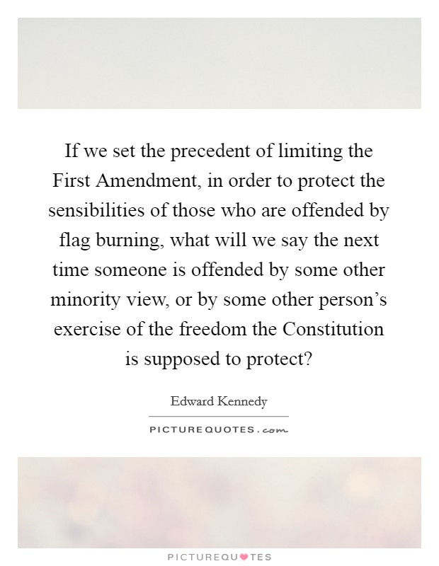 If we set the precedent of limiting the First Amendment, in order to protect the sensibilities of those who are offended by flag burning, what will we say the next time someone is offended by some other minority view, or by some other person's exercise of the freedom the Constitution is supposed to protect? Picture Quote #1