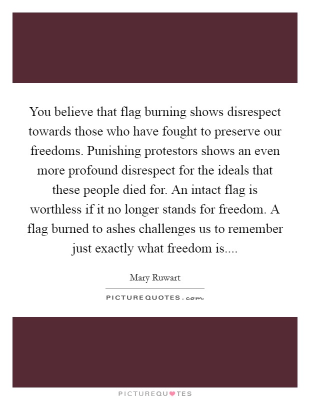 You believe that flag burning shows disrespect towards those who have fought to preserve our freedoms. Punishing protestors shows an even more profound disrespect for the ideals that these people died for. An intact flag is worthless if it no longer stands for freedom. A flag burned to ashes challenges us to remember just exactly what freedom is Picture Quote #1