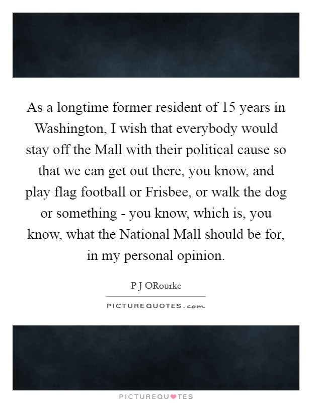 As a longtime former resident of 15 years in Washington, I wish that everybody would stay off the Mall with their political cause so that we can get out there, you know, and play flag football or Frisbee, or walk the dog or something - you know, which is, you know, what the National Mall should be for, in my personal opinion Picture Quote #1