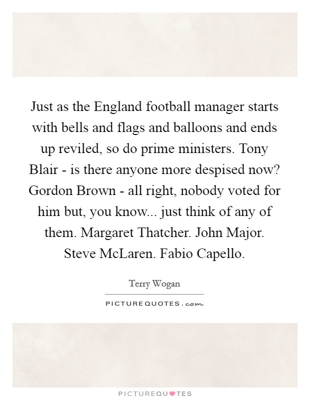 Just as the England football manager starts with bells and flags and balloons and ends up reviled, so do prime ministers. Tony Blair - is there anyone more despised now? Gordon Brown - all right, nobody voted for him but, you know... just think of any of them. Margaret Thatcher. John Major. Steve McLaren. Fabio Capello Picture Quote #1