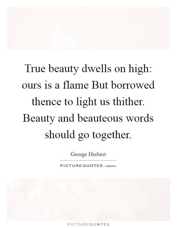 True beauty dwells on high: ours is a flame But borrowed thence to light us thither. Beauty and beauteous words should go together Picture Quote #1