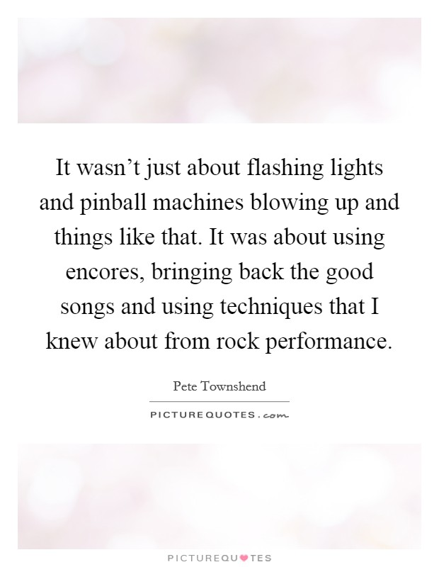 It wasn't just about flashing lights and pinball machines blowing up and things like that. It was about using encores, bringing back the good songs and using techniques that I knew about from rock performance Picture Quote #1