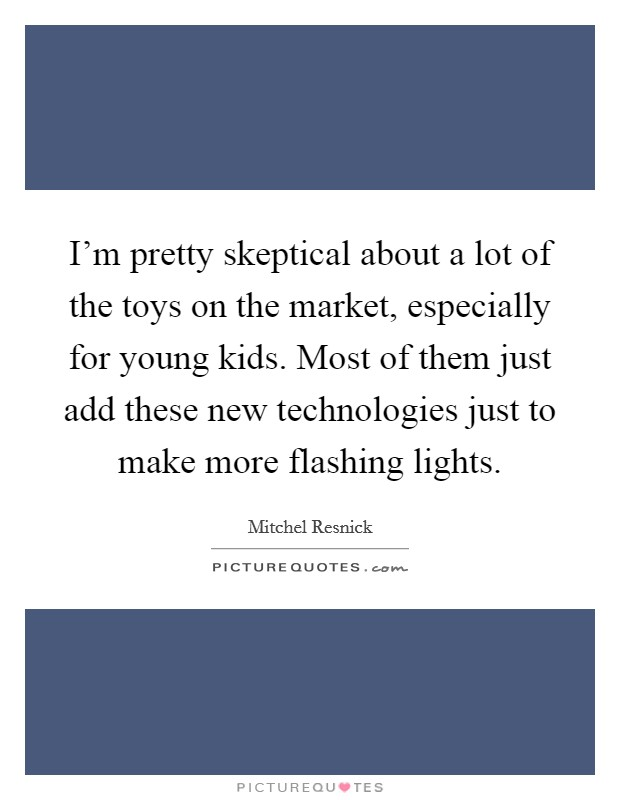 I'm pretty skeptical about a lot of the toys on the market, especially for young kids. Most of them just add these new technologies just to make more flashing lights Picture Quote #1