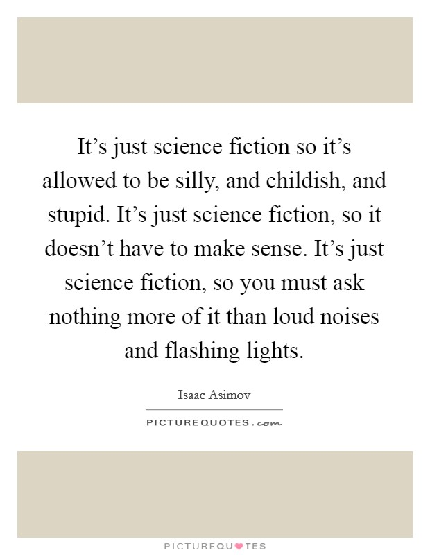 It's just science fiction so it's allowed to be silly, and childish, and stupid. It's just science fiction, so it doesn't have to make sense. It's just science fiction, so you must ask nothing more of it than loud noises and flashing lights Picture Quote #1