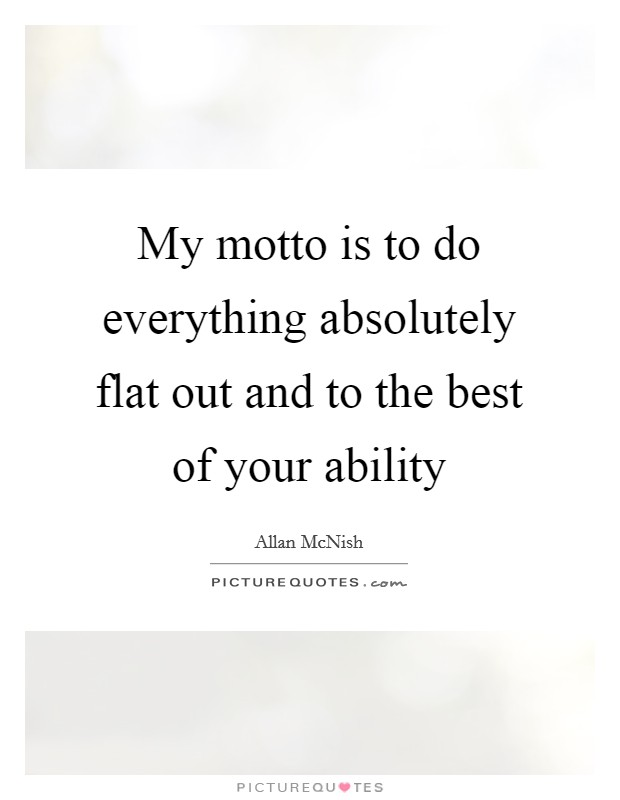 My motto is to do everything absolutely flat out and to the best of your ability Picture Quote #1