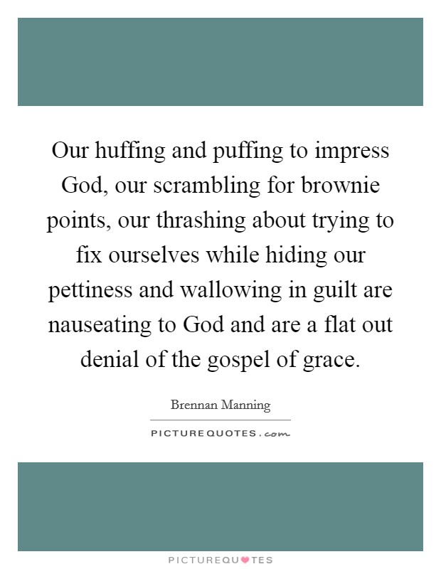 Our huffing and puffing to impress God, our scrambling for brownie points, our thrashing about trying to fix ourselves while hiding our pettiness and wallowing in guilt are nauseating to God and are a flat out denial of the gospel of grace Picture Quote #1