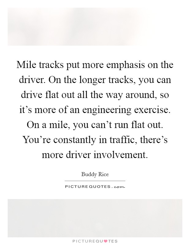 Mile tracks put more emphasis on the driver. On the longer tracks, you can drive flat out all the way around, so it's more of an engineering exercise. On a mile, you can't run flat out. You're constantly in traffic, there's more driver involvement Picture Quote #1