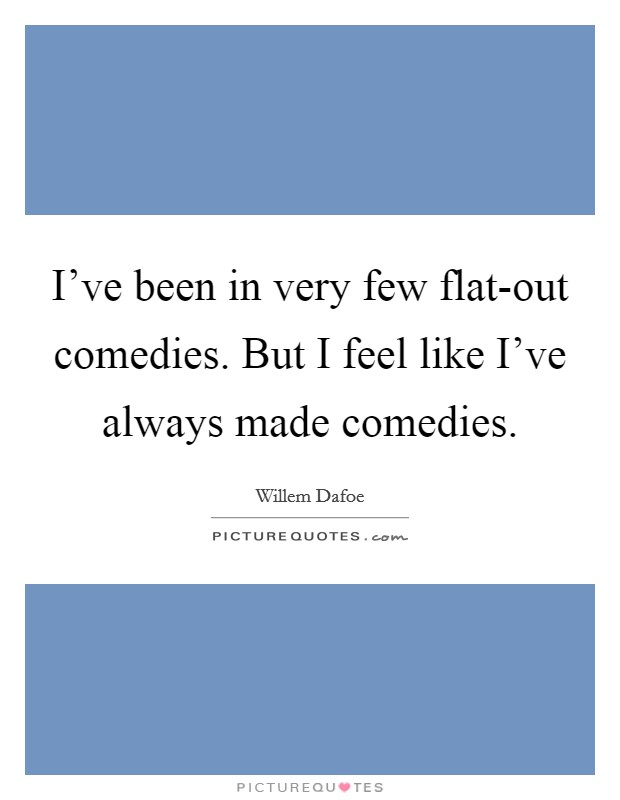 I've been in very few flat-out comedies. But I feel like I've always made comedies Picture Quote #1