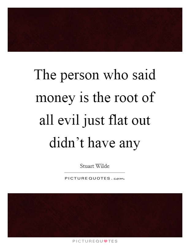 The person who said money is the root of all evil just flat out didn't have any Picture Quote #1