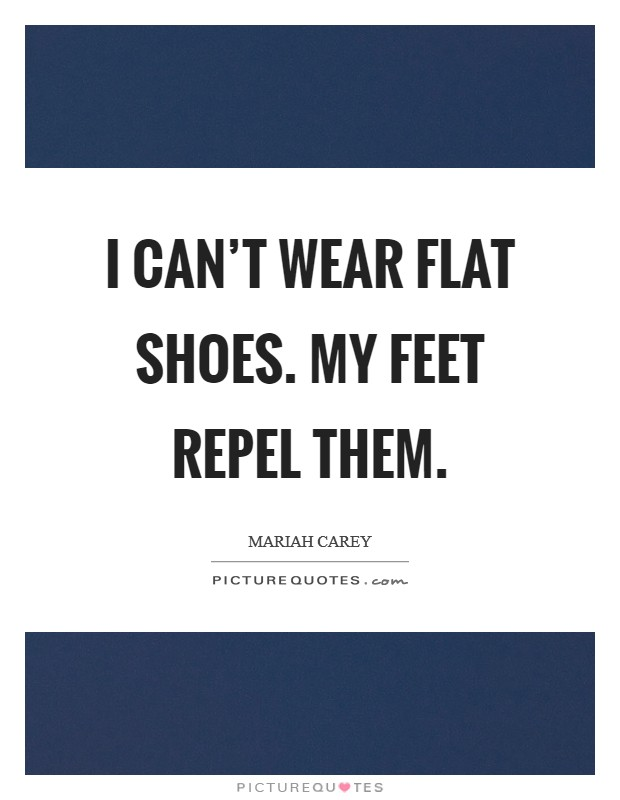 I can't wear flat shoes. My feet repel them Picture Quote #1