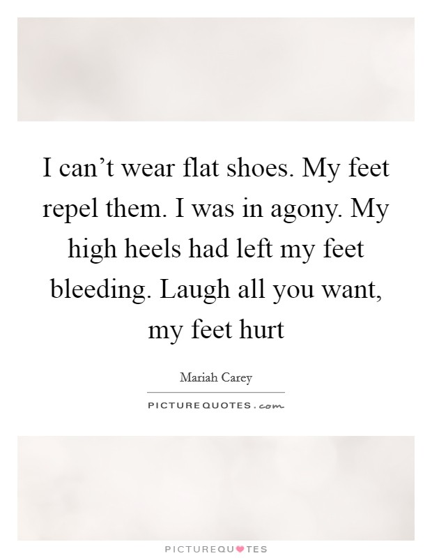 I can't wear flat shoes. My feet repel them. I was in agony. My high heels had left my feet bleeding. Laugh all you want, my feet hurt Picture Quote #1