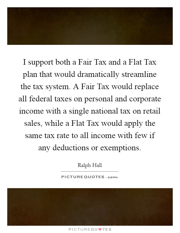 I support both a Fair Tax and a Flat Tax plan that would dramatically streamline the tax system. A Fair Tax would replace all federal taxes on personal and corporate income with a single national tax on retail sales, while a Flat Tax would apply the same tax rate to all income with few if any deductions or exemptions Picture Quote #1