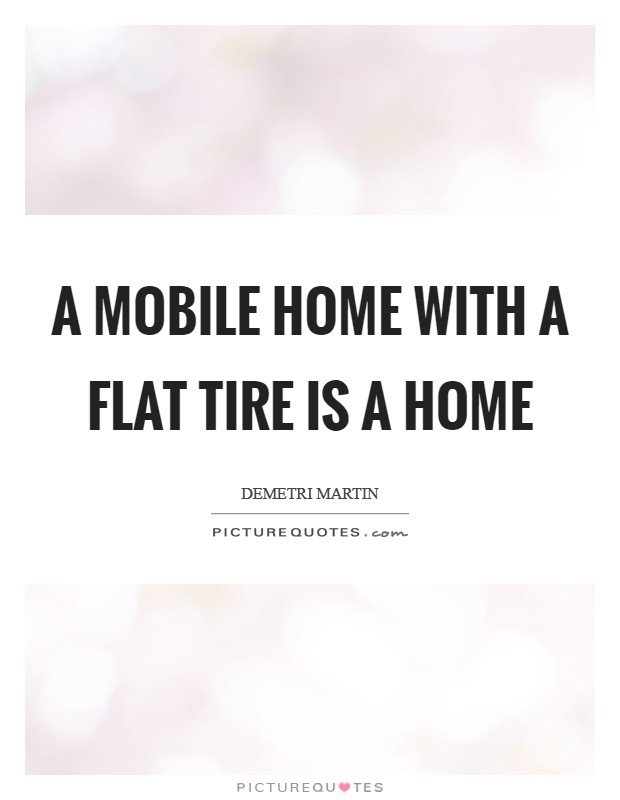 A mobile home with a flat tire is a home Picture Quote #1