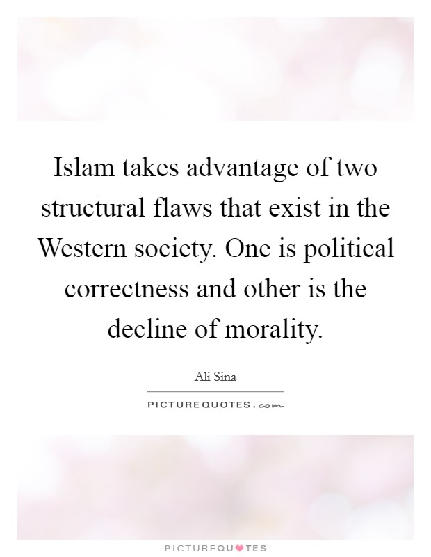 Islam takes advantage of two structural flaws that exist in the Western society. One is political correctness and other is the decline of morality. Picture Quote #1