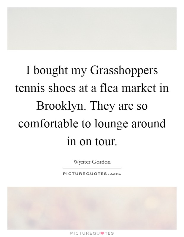 I bought my Grasshoppers tennis shoes at a flea market in Brooklyn. They are so comfortable to lounge around in on tour Picture Quote #1