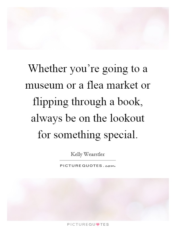 Whether you're going to a museum or a flea market or flipping... | Picture Quotes