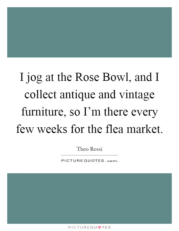 I jog at the Rose Bowl, and I collect antique and vintage furniture, so I'm there every few weeks for the flea market Picture Quote #1