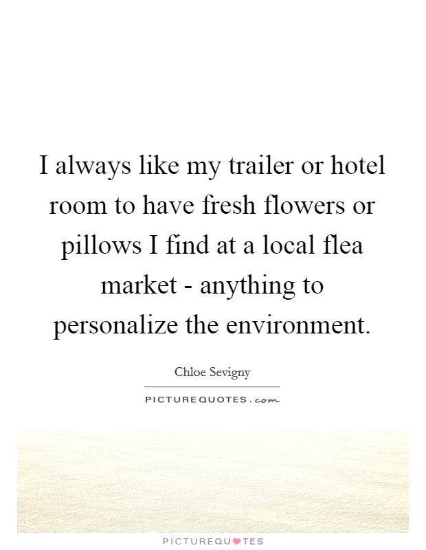 I always like my trailer or hotel room to have fresh flowers or pillows I find at a local flea market - anything to personalize the environment Picture Quote #1