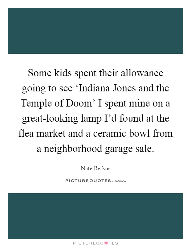 Some kids spent their allowance going to see 'Indiana Jones and the Temple of Doom' I spent mine on a great-looking lamp I'd found at the flea market and a ceramic bowl from a neighborhood garage sale Picture Quote #1