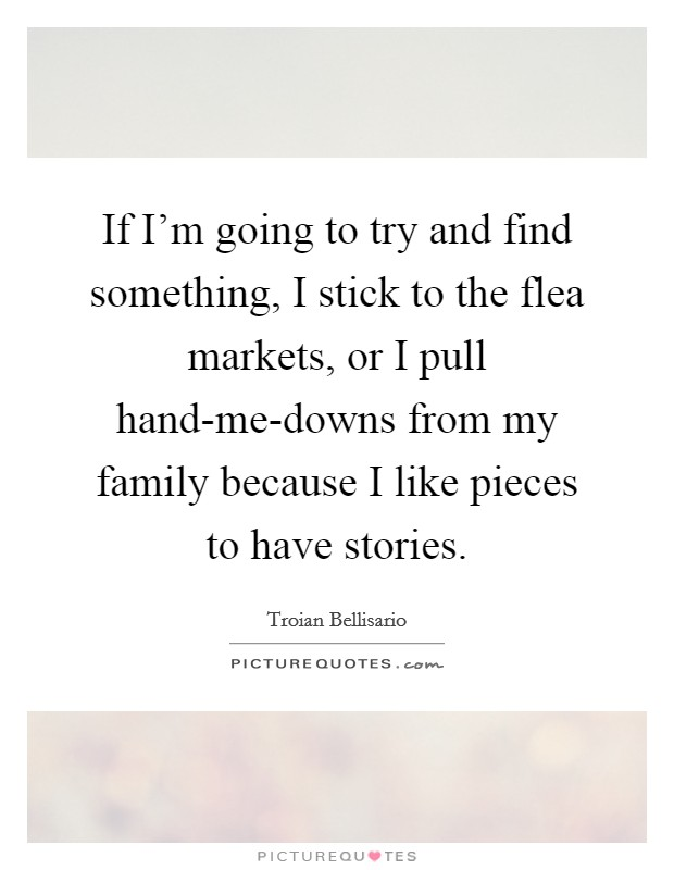 If I'm going to try and find something, I stick to the flea markets, or I pull hand-me-downs from my family because I like pieces to have stories Picture Quote #1