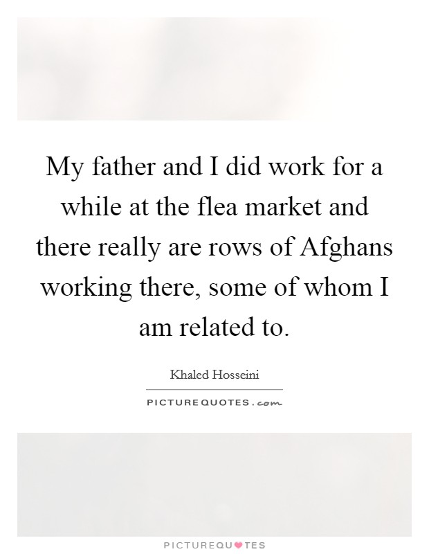 My father and I did work for a while at the flea market and there really are rows of Afghans working there, some of whom I am related to Picture Quote #1