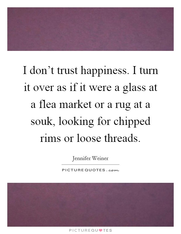 I don't trust happiness. I turn it over as if it were a glass at a flea market or a rug at a souk, looking for chipped rims or loose threads Picture Quote #1