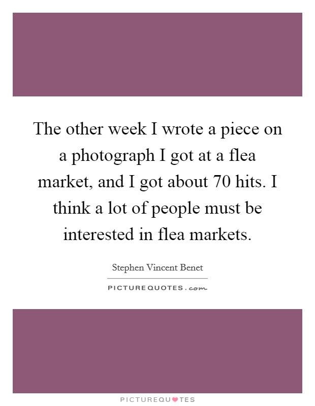 The other week I wrote a piece on a photograph I got at a flea market, and I got about 70 hits. I think a lot of people must be interested in flea markets Picture Quote #1