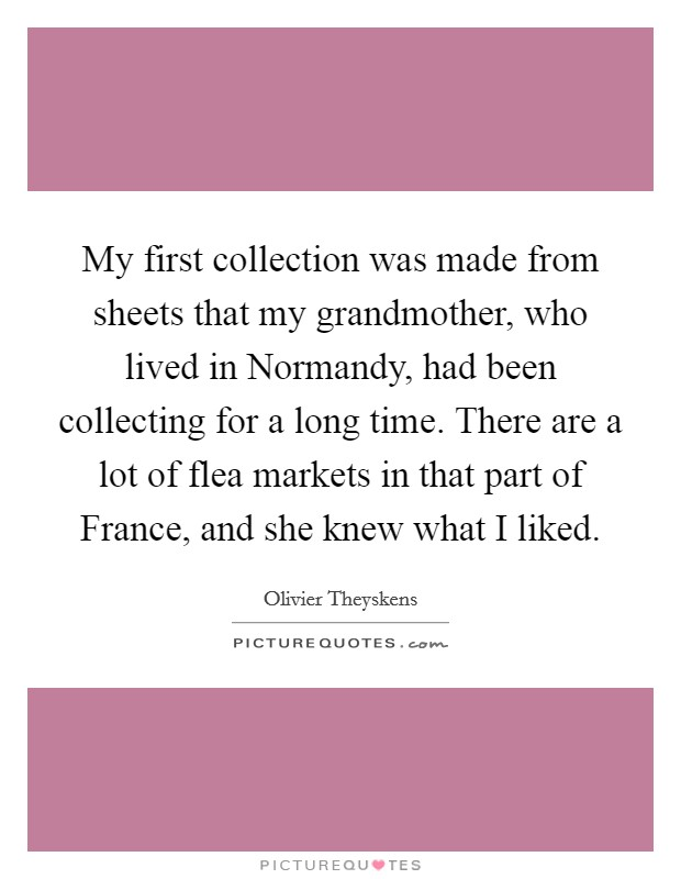 My first collection was made from sheets that my grandmother, who lived in Normandy, had been collecting for a long time. There are a lot of flea markets in that part of France, and she knew what I liked Picture Quote #1