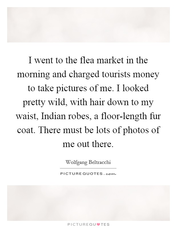 I went to the flea market in the morning and charged tourists money to take pictures of me. I looked pretty wild, with hair down to my waist, Indian robes, a floor-length fur coat. There must be lots of photos of me out there Picture Quote #1