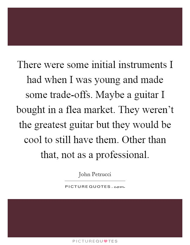 There were some initial instruments I had when I was young and made some trade-offs. Maybe a guitar I bought in a flea market. They weren't the greatest guitar but they would be cool to still have them. Other than that, not as a professional Picture Quote #1