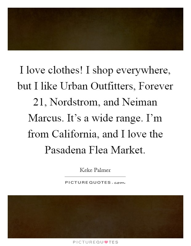 I love clothes! I shop everywhere, but I like Urban Outfitters, Forever 21, Nordstrom, and Neiman Marcus. It's a wide range. I'm from California, and I love the Pasadena Flea Market Picture Quote #1