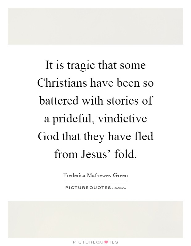 It is tragic that some Christians have been so battered with stories of a prideful, vindictive God that they have fled from Jesus' fold Picture Quote #1