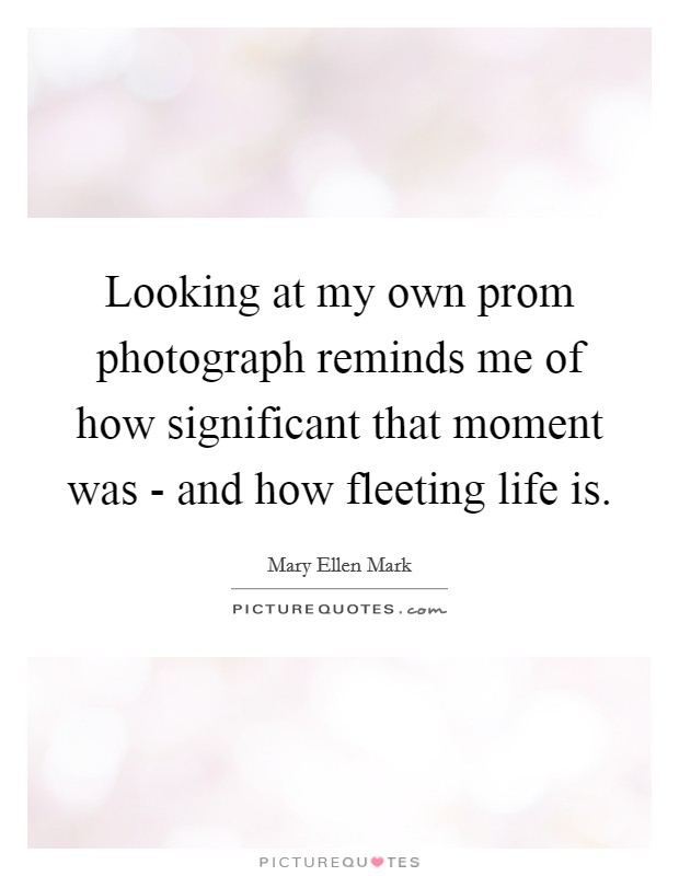 Looking at my own prom photograph reminds me of how significant that moment was - and how fleeting life is Picture Quote #1