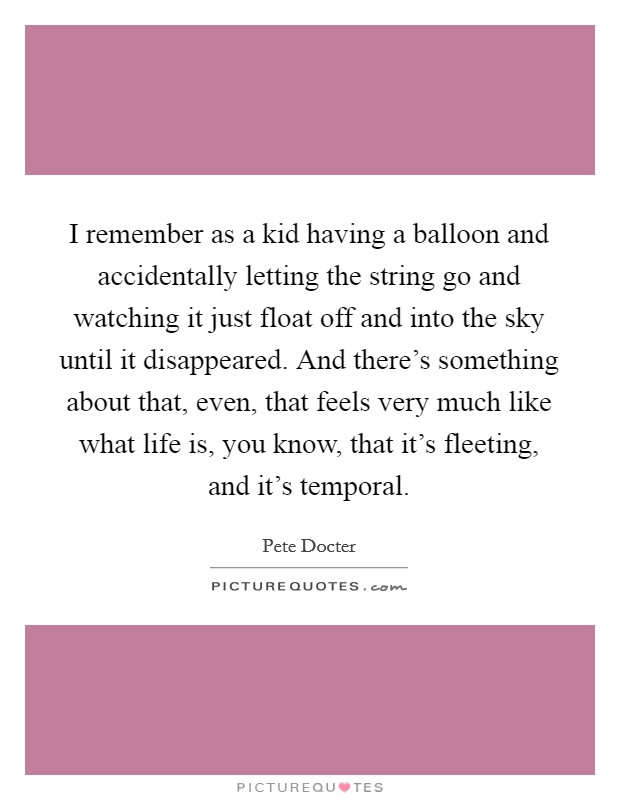 I remember as a kid having a balloon and accidentally letting the string go and watching it just float off and into the sky until it disappeared. And there's something about that, even, that feels very much like what life is, you know, that it's fleeting, and it's temporal Picture Quote #1