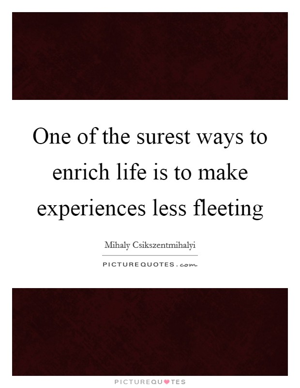One of the surest ways to enrich life is to make experiences less fleeting Picture Quote #1