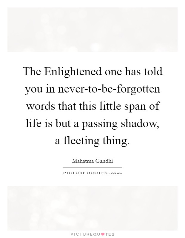 The Enlightened one has told you in never-to-be-forgotten words that this little span of life is but a passing shadow, a fleeting thing Picture Quote #1