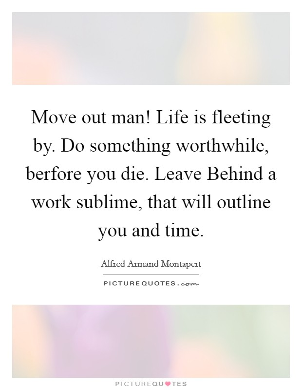 Move out man! Life is fleeting by. Do something worthwhile, berfore you die. Leave Behind a work sublime, that will outline you and time Picture Quote #1