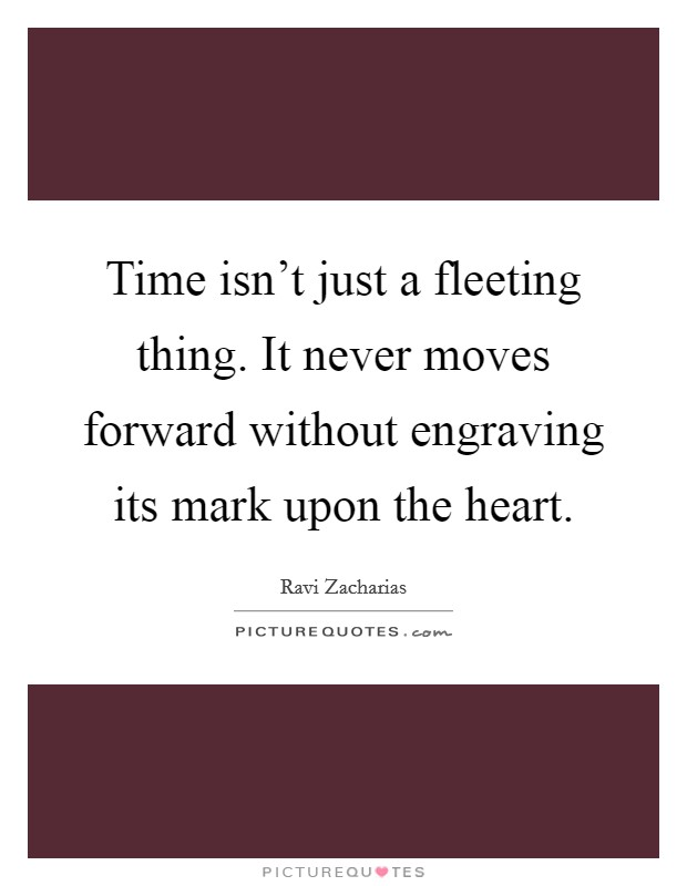 Time isn't just a fleeting thing. It never moves forward without engraving its mark upon the heart Picture Quote #1