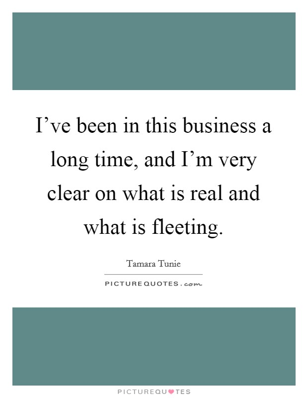 I've been in this business a long time, and I'm very clear on what is real and what is fleeting Picture Quote #1
