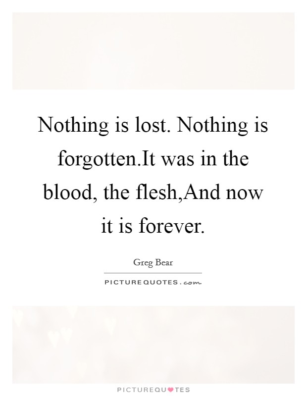 Nothing is lost. Nothing is forgotten.It was in the blood, the flesh,And now it is forever. Picture Quote #1